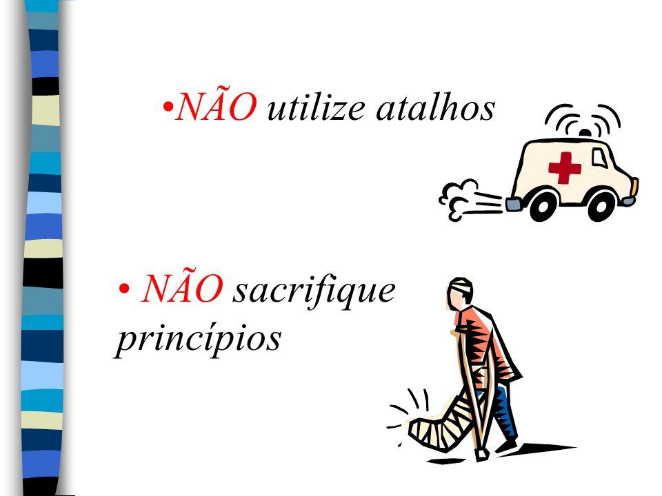 NÃO utilize atalhos NÃO sacrifique princípios