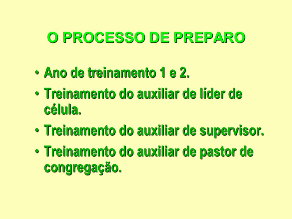 O PROCESSO DE PREPAROAno de treinamento 1 e 2. Treinamento do auxiliar de líder de célula. Treinamento do auxiliar de supervisor.