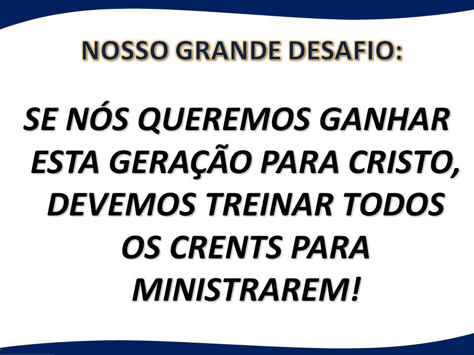 NOSSO GRANDE DESAFIO: SE NÓS QUEREMOS GANHAR ESTA GERAÇÃO PARA CRISTO, DEVEMOS TREINAR TODOS OS CRENTS PARA MINISTRAREM!