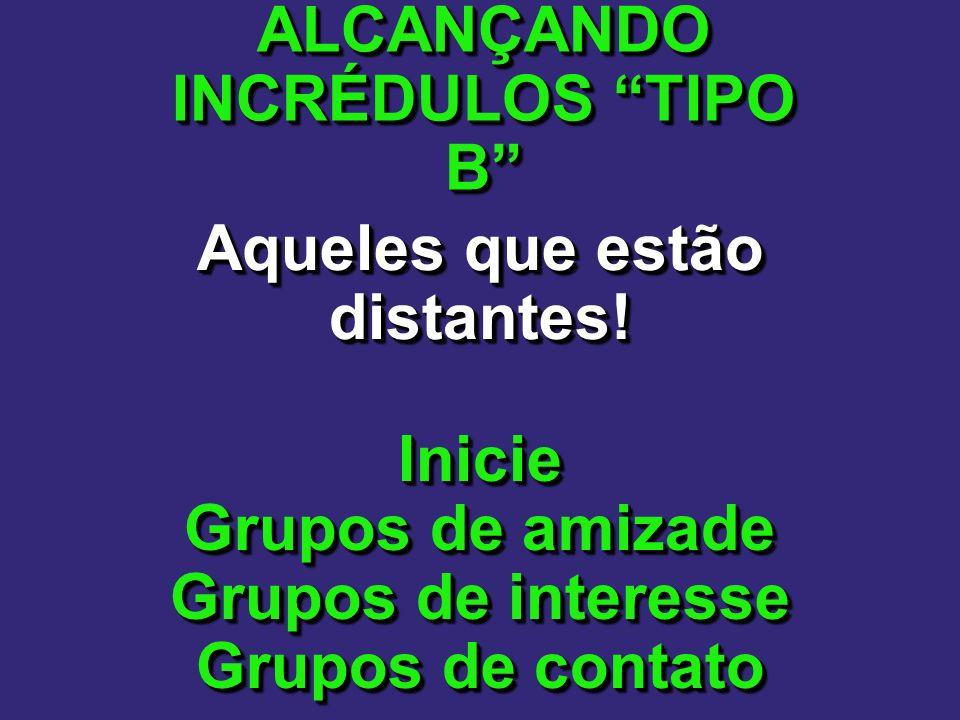 ALCANÇANDO INCRÉDULOS TIPO B Aqueles que estão distantes!