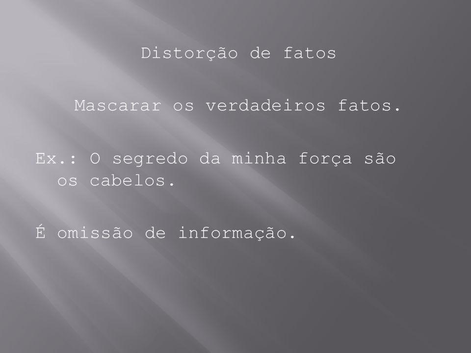 Distorção de fatos Mascarar os verdadeiros fatos. Ex