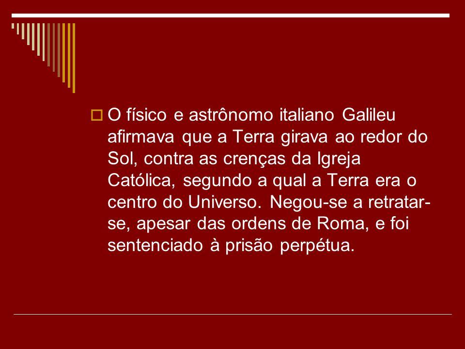 O físico e astrônomo italiano Galileu afirmava que a Terra girava ao redor do Sol, contra as crenças da Igreja Católica, segundo a qual a Terra era o centro do Universo.