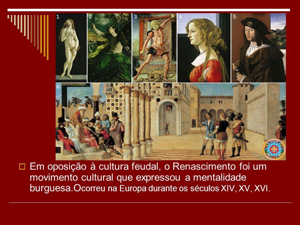 Em oposição à cultura feudal, o Renascimento foi um movimento cultural que expressou a mentalidade burguesa.Ocorreu na Europa durante os séculos XIV, XV, XVI.