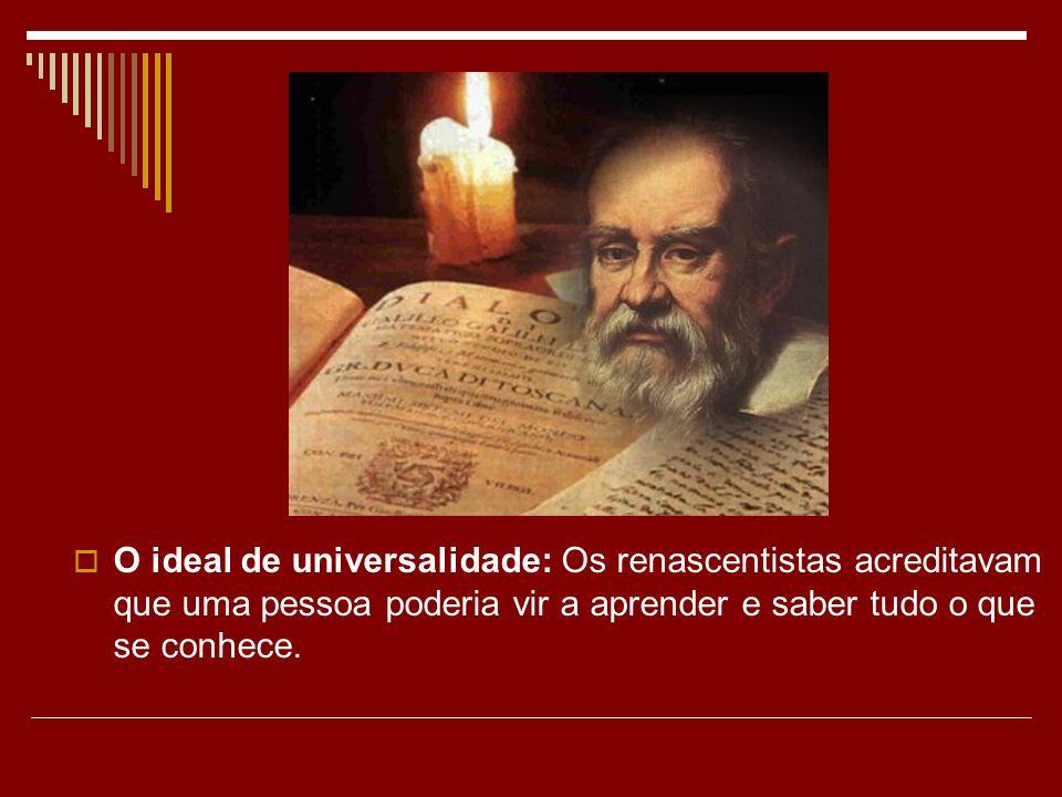 O ideal de universalidade: Os renascentistas acreditavam que uma pessoa poderia vir a aprender e saber tudo o que se conhece.