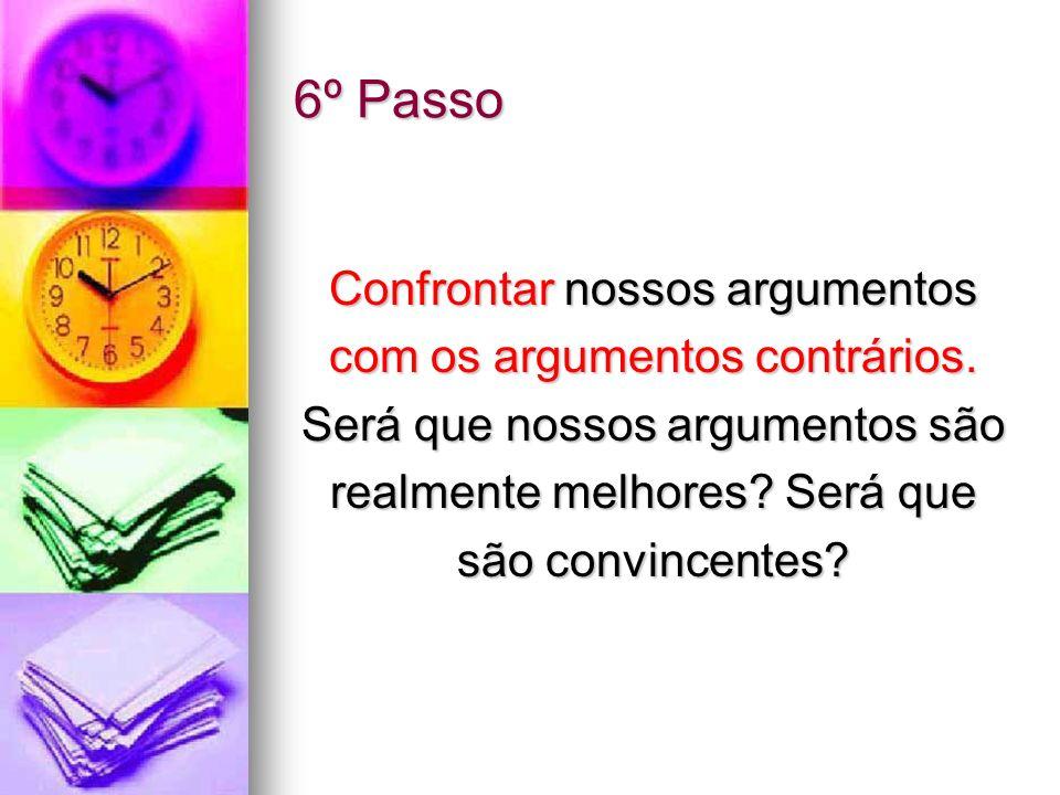 6º Passo Confrontar nossos argumentos com os argumentos contrários.