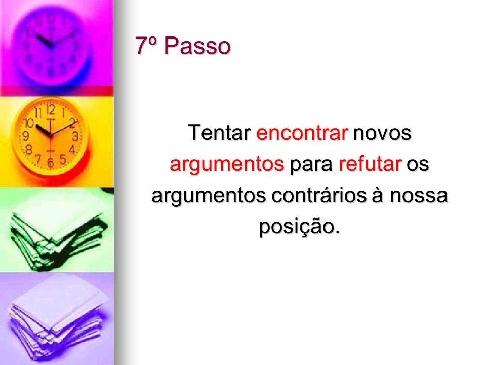 7º Passo Tentar encontrar novos argumentos para refutar os