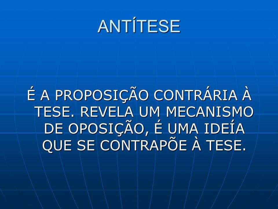 ANTÍTESE É A PROPOSIÇÃO CONTRÁRIA À TESE.