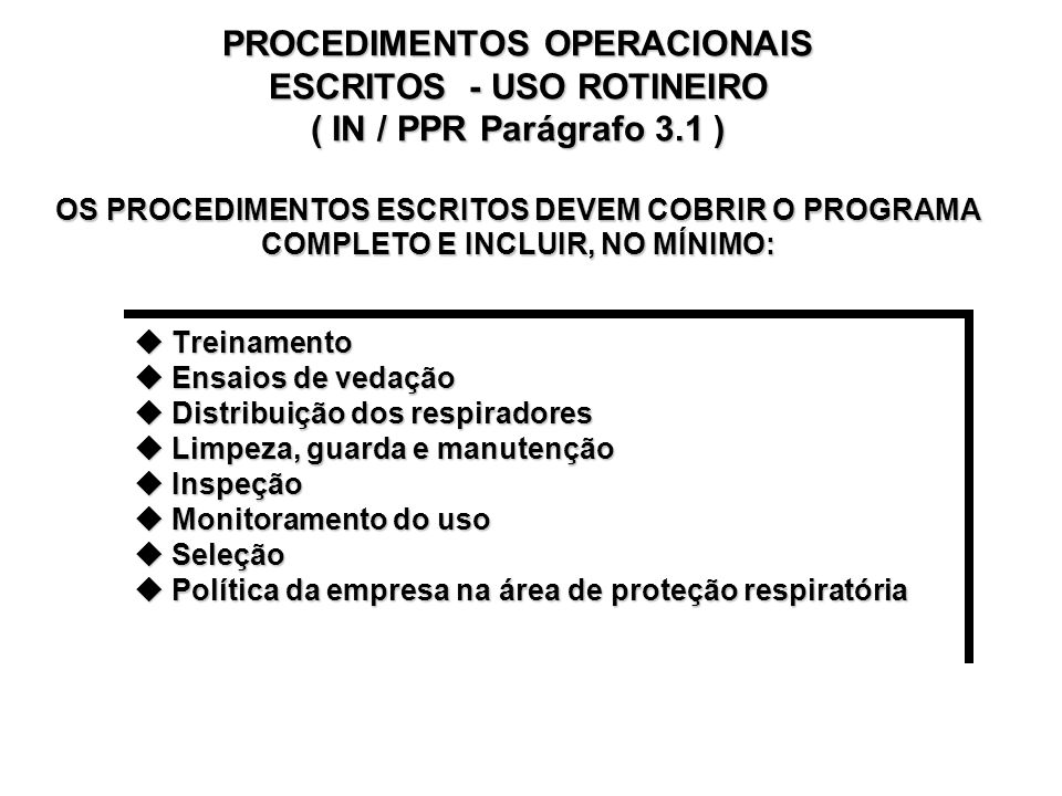 PROCEDIMENTOS OPERACIONAIS ESCRITOS - USO ROTINEIRO ( IN / PPR Parágrafo 3.1 ) OS PROCEDIMENTOS ESCRITOS DEVEM COBRIR O PROGRAMA COMPLETO E INCLUIR, NO MÍNIMO: