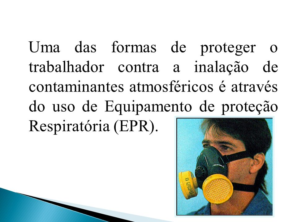 Uma das formas de proteger o trabalhador contra a inalação de contaminantes atmosféricos é através do uso de Equipamento de proteção Respiratória (EPR).