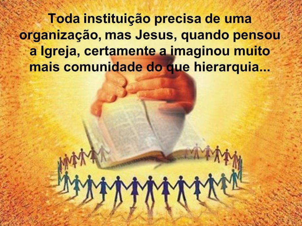 Toda instituição precisa de uma organização, mas Jesus, quando pensou a Igreja, certamente a imaginou muito mais comunidade do que hierarquia...