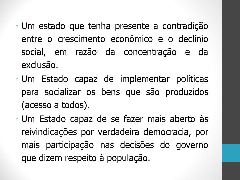 Um estado que tenha presente a contradição entre o crescimento econômico e o declínio social, em razão da concentração e da exclusão.