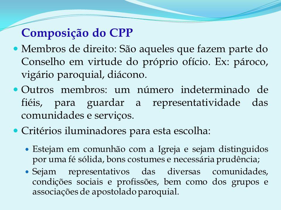 Composição do CPP Membros de direito: São aqueles que fazem parte do Conselho em virtude do próprio ofício. Ex: pároco, vigário paroquial, diácono.