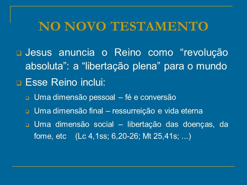NO NOVO TESTAMENTO Jesus anuncia o Reino como revolução absoluta : a libertação plena para o mundo.
