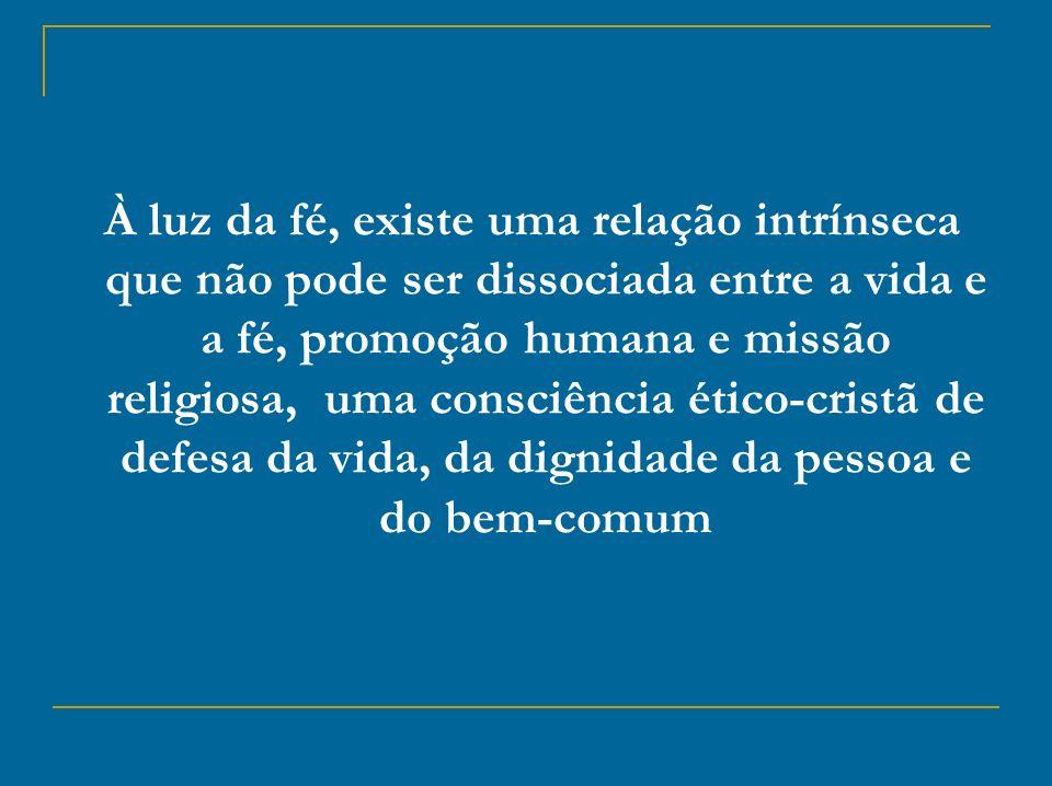 À luz da fé, existe uma relação intrínseca que não pode ser dissociada entre a vida e a fé, promoção humana e missão religiosa, uma consciência ético-cristã de defesa da vida, da dignidade da pessoa e do bem-comum