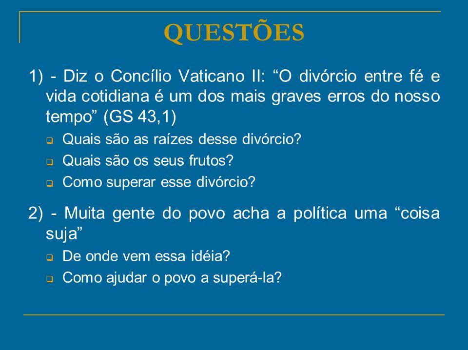 QUESTÕES 1) - Diz o Concílio Vaticano II: O divórcio entre fé e vida cotidiana é um dos mais graves erros do nosso tempo (GS 43,1)