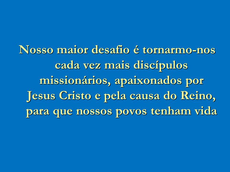 Nosso maior desafio é tornarmo-nos cada vez mais discípulos missionários, apaixonados por Jesus Cristo e pela causa do Reino, para que nossos povos tenham vida