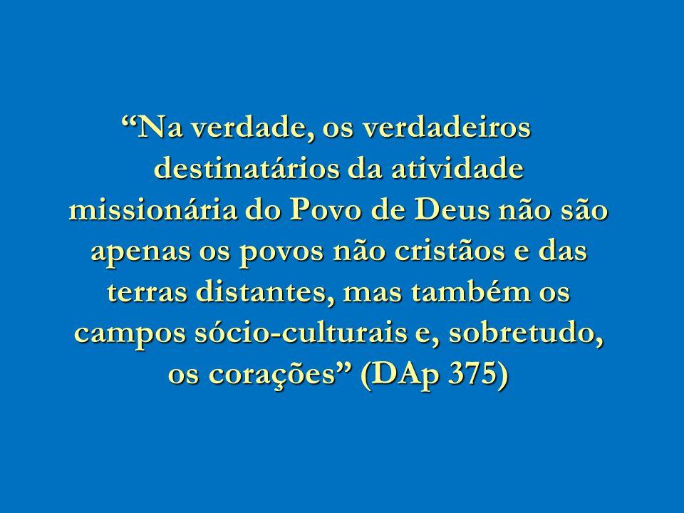 Na verdade, os verdadeiros destinatários da atividade missionária do Povo de Deus não são apenas os povos não cristãos e das terras distantes, mas também os campos sócio-culturais e, sobretudo, os corações (DAp 375)