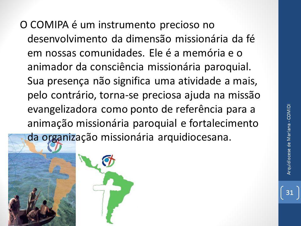 O COMIPA é um instrumento precioso no desenvolvimento da dimensão missionária da fé em nossas comunidades. Ele é a memória e o animador da consciência missionária paroquial. Sua presença não significa uma atividade a mais, pelo contrário, torna-se preciosa ajuda na missão evangelizadora como ponto de referência para a animação missionária paroquial e fortalecimento da organização missionária arquidiocesana.