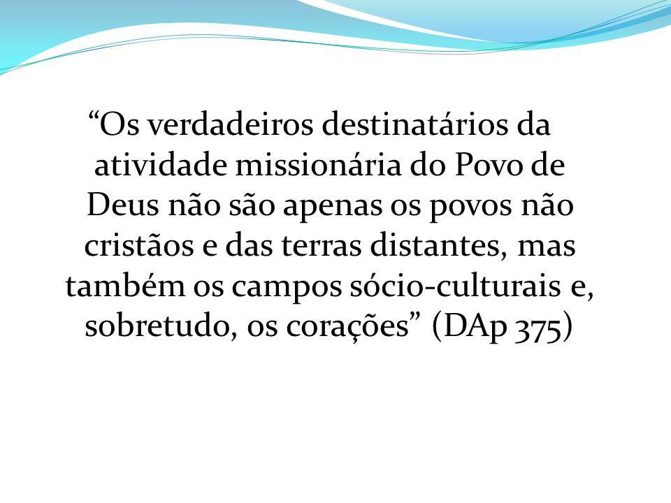 Os verdadeiros destinatários da atividade missionária do Povo de Deus não são apenas os povos não cristãos e das terras distantes, mas também os campos sócio-culturais e, sobretudo, os corações (DAp 375)