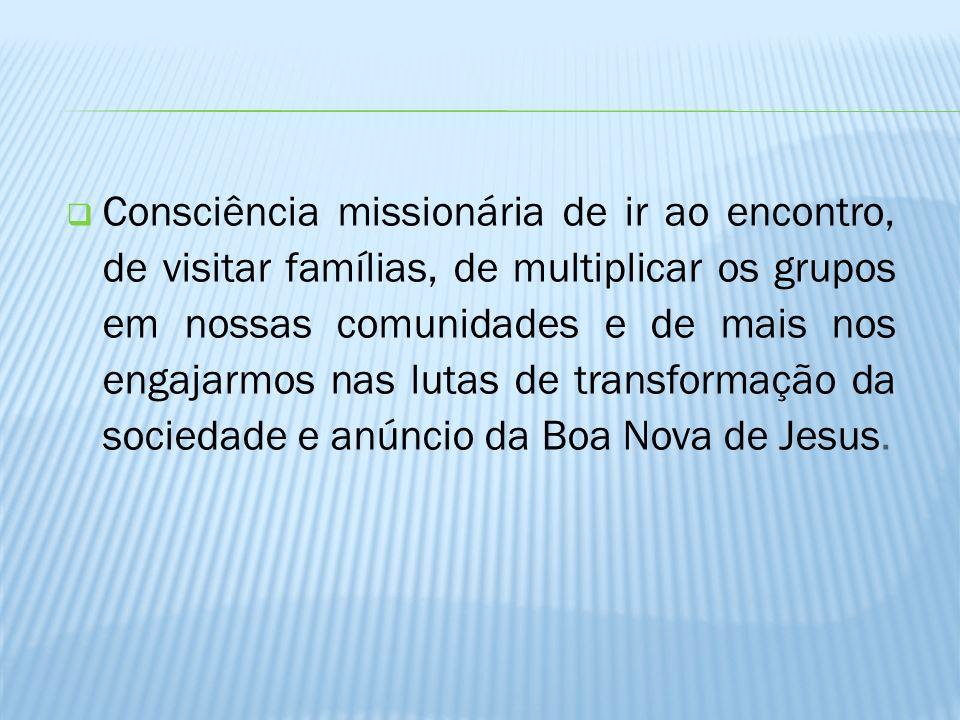 Consciência missionária de ir ao encontro, de visitar famílias, de multiplicar os grupos em nossas comunidades e de mais nos engajarmos nas lutas de transformação da sociedade e anúncio da Boa Nova de Jesus.