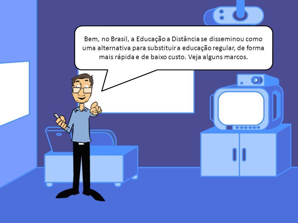 Bem, no Brasil, a Educação a Distância se disseminou como uma alternativa para substituir a educação regular, de forma mais rápida e de baixo custo.