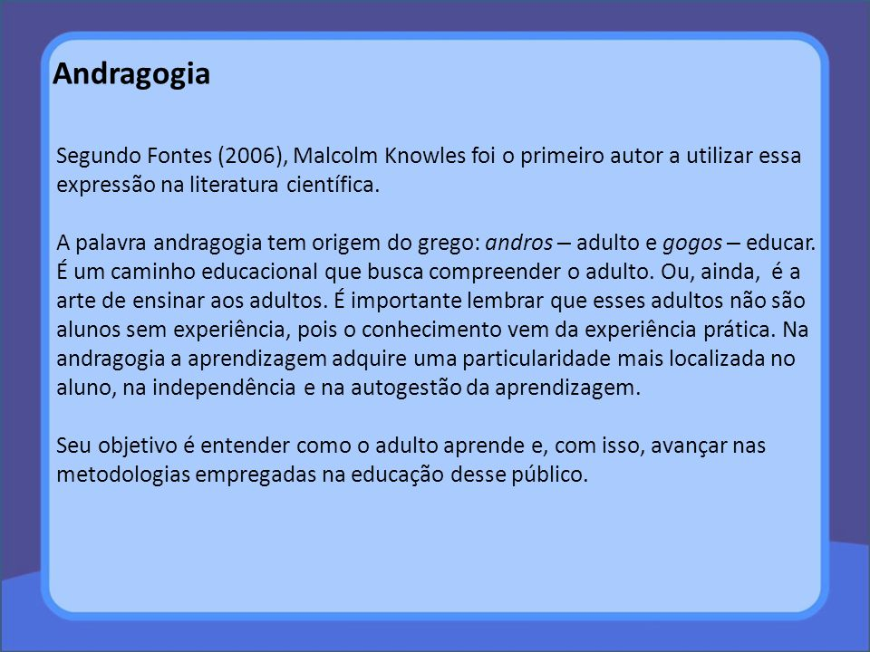 Andragogia Segundo Fontes (2006), Malcolm Knowles foi o primeiro autor a utilizar essa expressão na literatura científica.