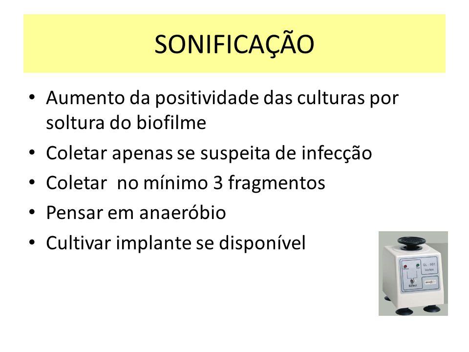 SONIFICAÇÃO Aumento da positividade das culturas por soltura do biofilme. Coletar apenas se suspeita de infecção.