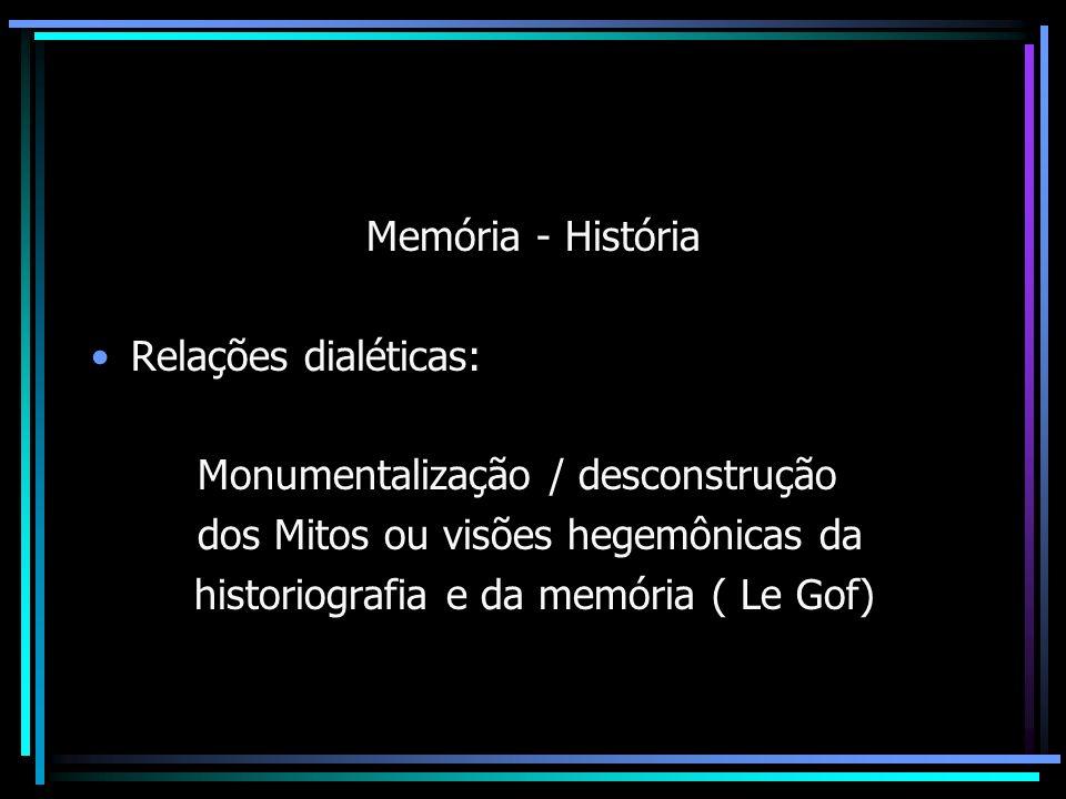 Memória - História Relações dialéticas: Monumentalização / desconstrução. dos Mitos ou visões hegemônicas da.