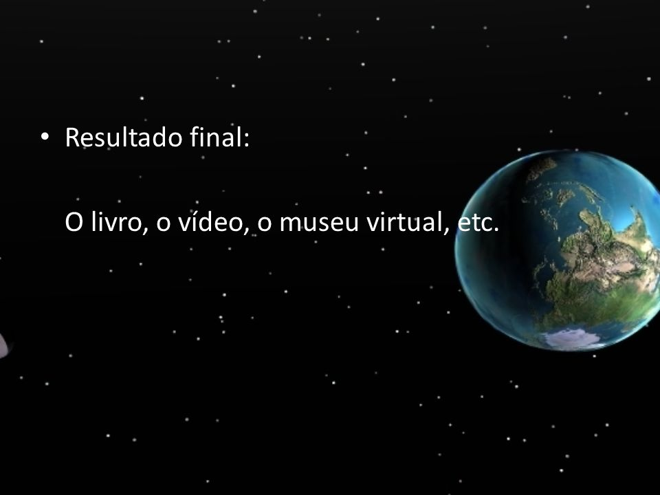 Resultado final: O livro, o vídeo, o museu virtual, etc.