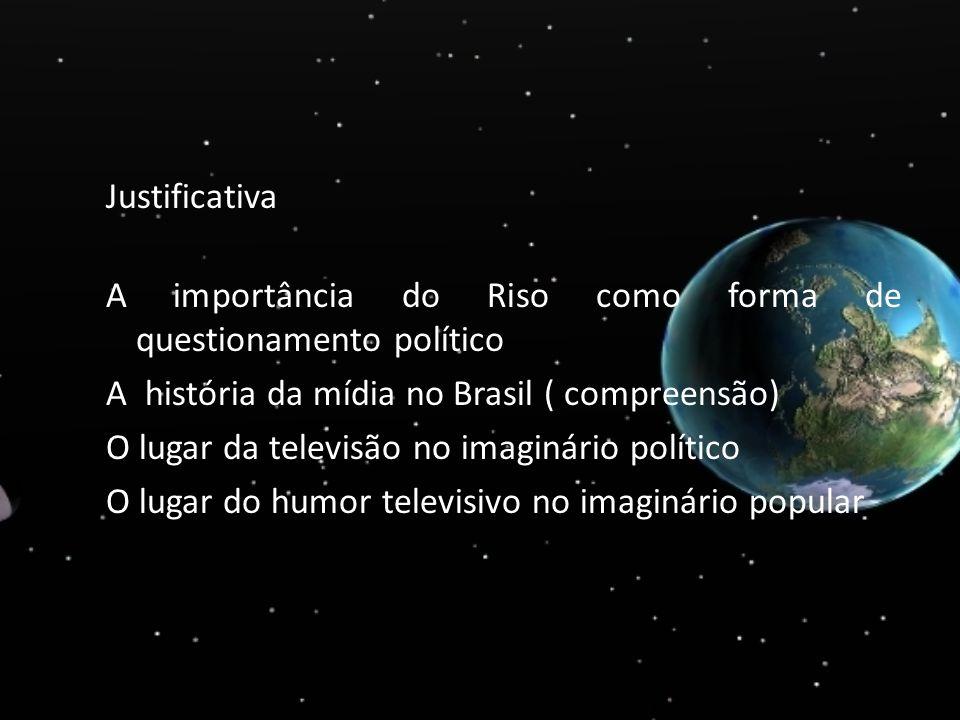 Justificativa A importância do Riso como forma de questionamento político A história da mídia no Brasil ( compreensão) O lugar da televisão no imaginário político O lugar do humor televisivo no imaginário popular