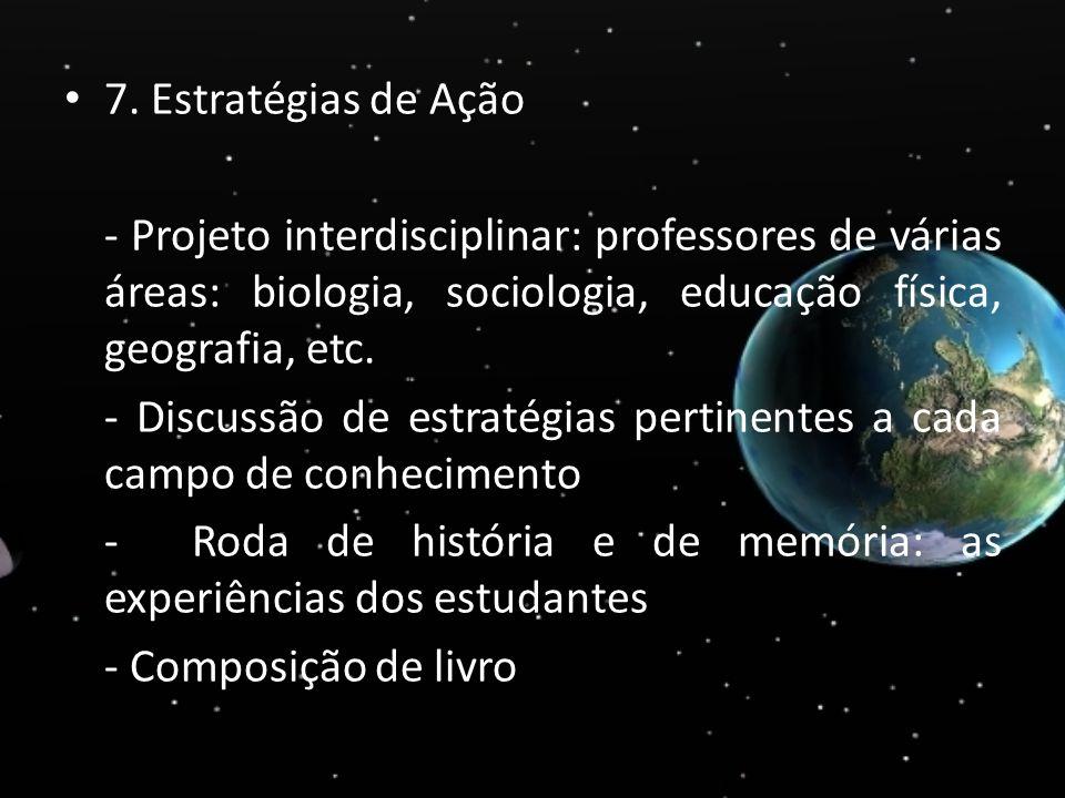7. Estratégias de Ação - Projeto interdisciplinar: professores de várias áreas: biologia, sociologia, educação física, geografia, etc.