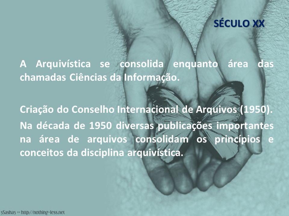SÉCULO XXA Arquivística se consolida enquanto área das chamadas Ciências da Informação. Criação do Conselho Internacional de Arquivos (1950).