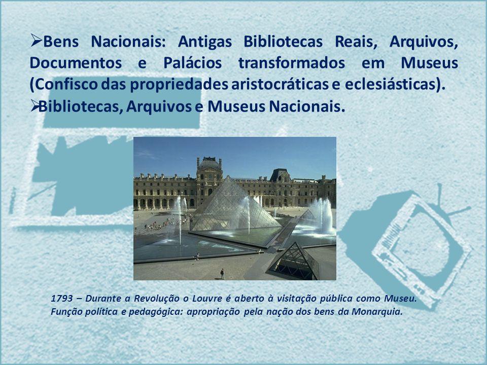 Bens Nacionais: Antigas Bibliotecas Reais, Arquivos, Documentos e Palácios transformados em Museus (Confisco das propriedades aristocráticas e eclesiásticas).