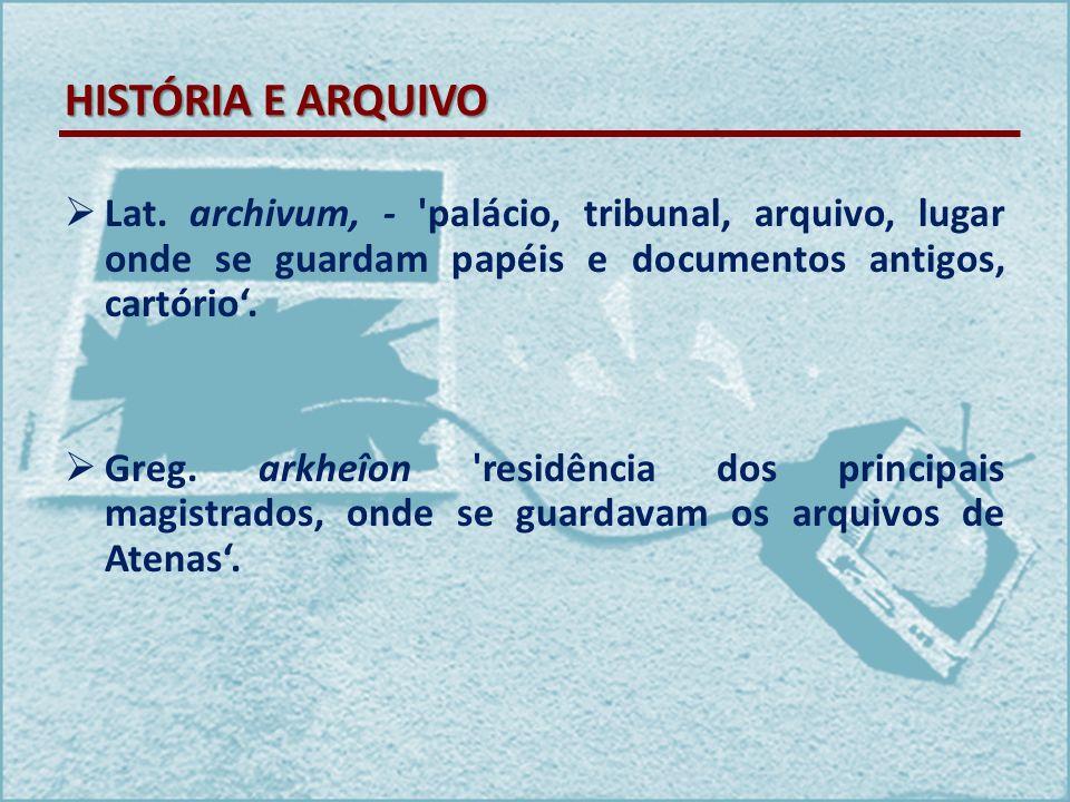 HISTÓRIA E ARQUIVO Lat. archivum, - palácio, tribunal, arquivo, lugar onde se guardam papéis e documentos antigos, cartório'.