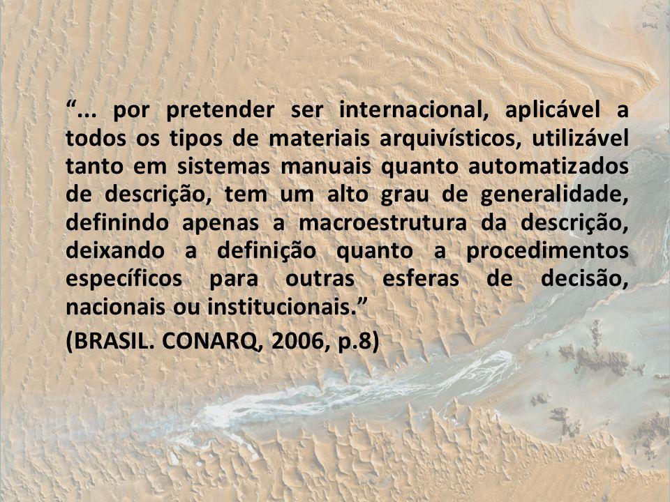 ... por pretender ser internacional, aplicável a todos os tipos de materiais arquivísticos, utilizável tanto em sistemas manuais quanto automatizados de descrição, tem um alto grau de generalidade, definindo apenas a macroestrutura da descrição, deixando a definição quanto a procedimentos específicos para outras esferas de decisão, nacionais ou institucionais.