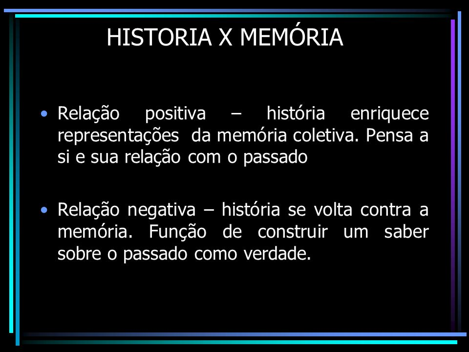 HISTORIA X MEMÓRIA Relação positiva – história enriquece representações da memória coletiva. Pensa a si e sua relação com o passado.