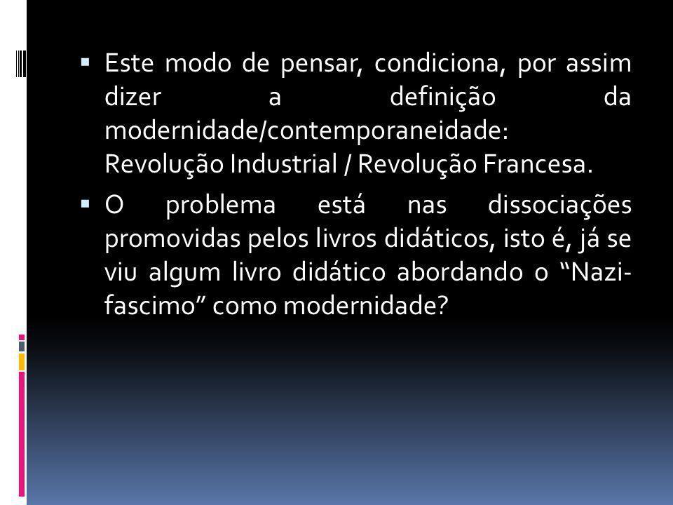 Este modo de pensar, condiciona, por assim dizer a definição da modernidade/contemporaneidade: Revolução Industrial / Revolução Francesa.