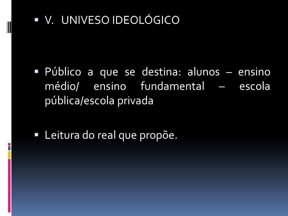 V. UNIVESO IDEOLÓGICOPúblico a que se destina: alunos – ensino médio/ ensino fundamental – escola pública/escola privada.