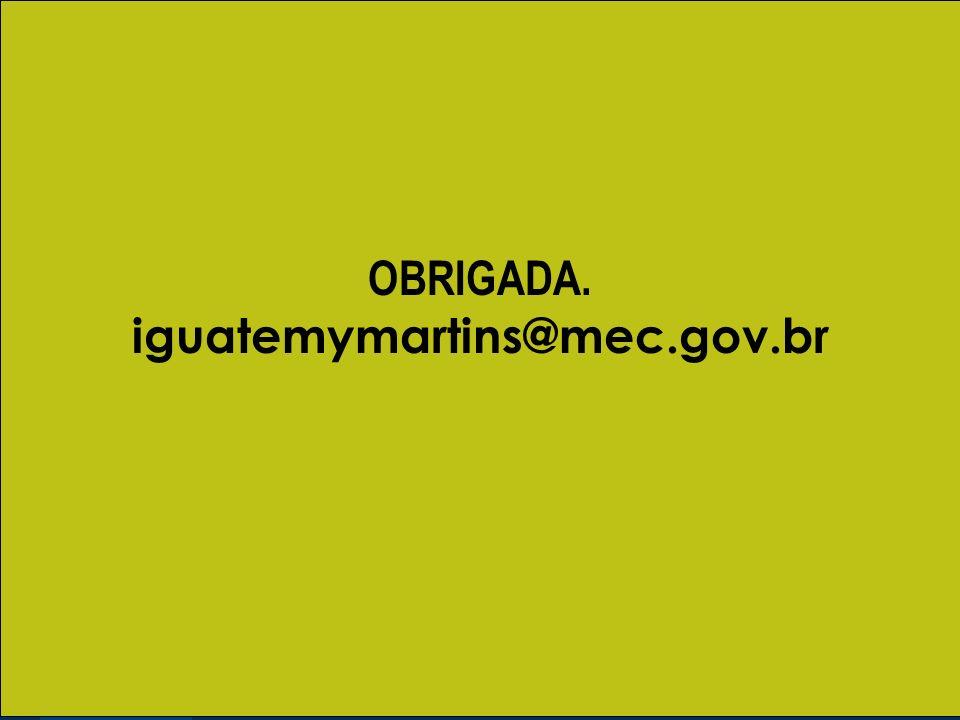 OBRIGADA. iguatemymartins@mec.gov.br