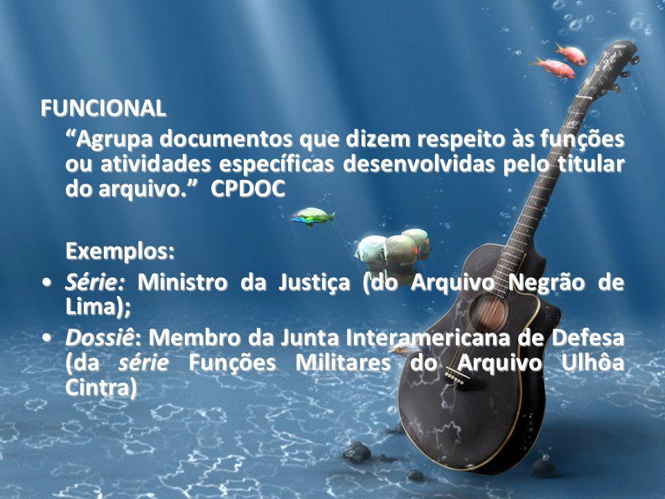 FUNCIONAL Agrupa documentos que dizem respeito às funções ou atividades específicas desenvolvidas pelo titular do arquivo. CPDOC.