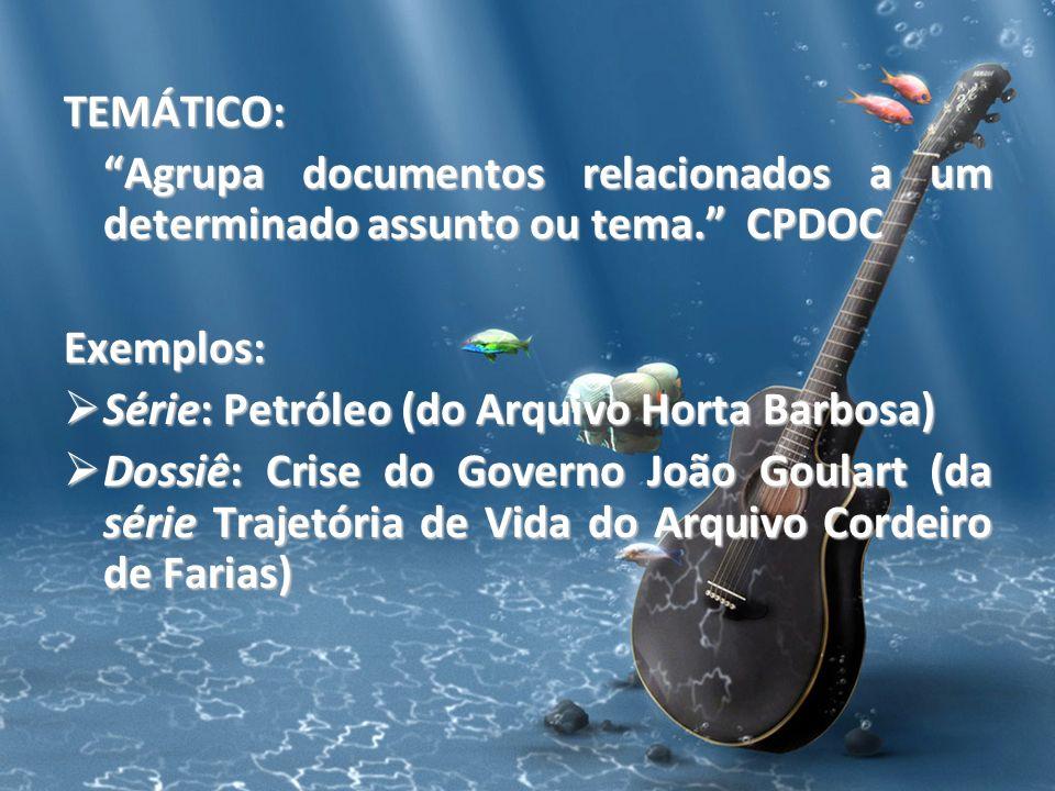 TEMÁTICO: Agrupa documentos relacionados a um determinado assunto ou tema. CPDOC. Exemplos: Série: Petróleo (do Arquivo Horta Barbosa)