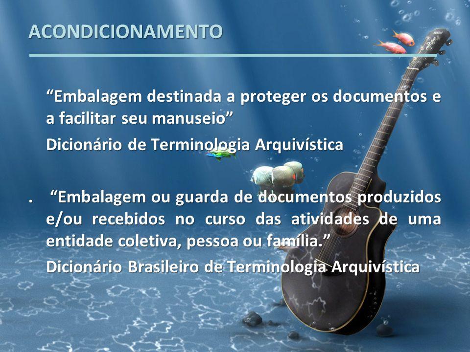 ACONDICIONAMENTO Embalagem destinada a proteger os documentos e a facilitar seu manuseio Dicionário de Terminologia Arquivística.