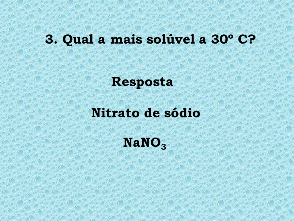 3. Qual a mais solúvel a 30º C Resposta Nitrato de sódio NaNO3