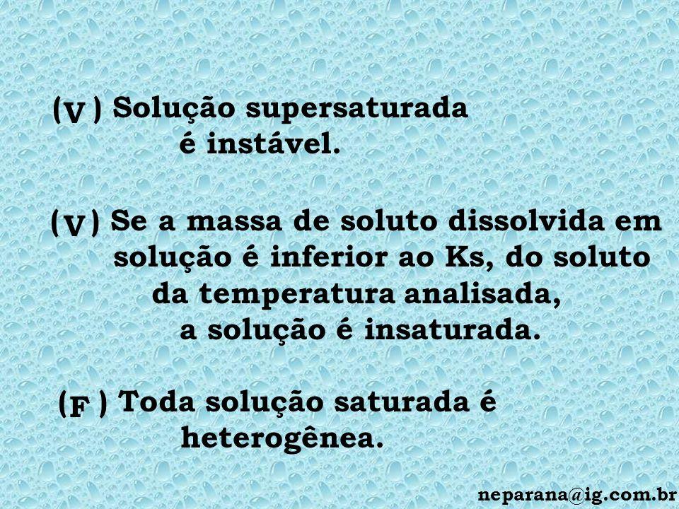 ( ) Solução supersaturada é instável. V