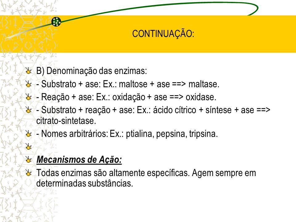 CONTINUAÇÃO: B) Denominação das enzimas: - Substrato + ase: Ex.: maltose + ase ==> maltase. - Reação + ase: Ex.: oxidação + ase ==> oxidase.