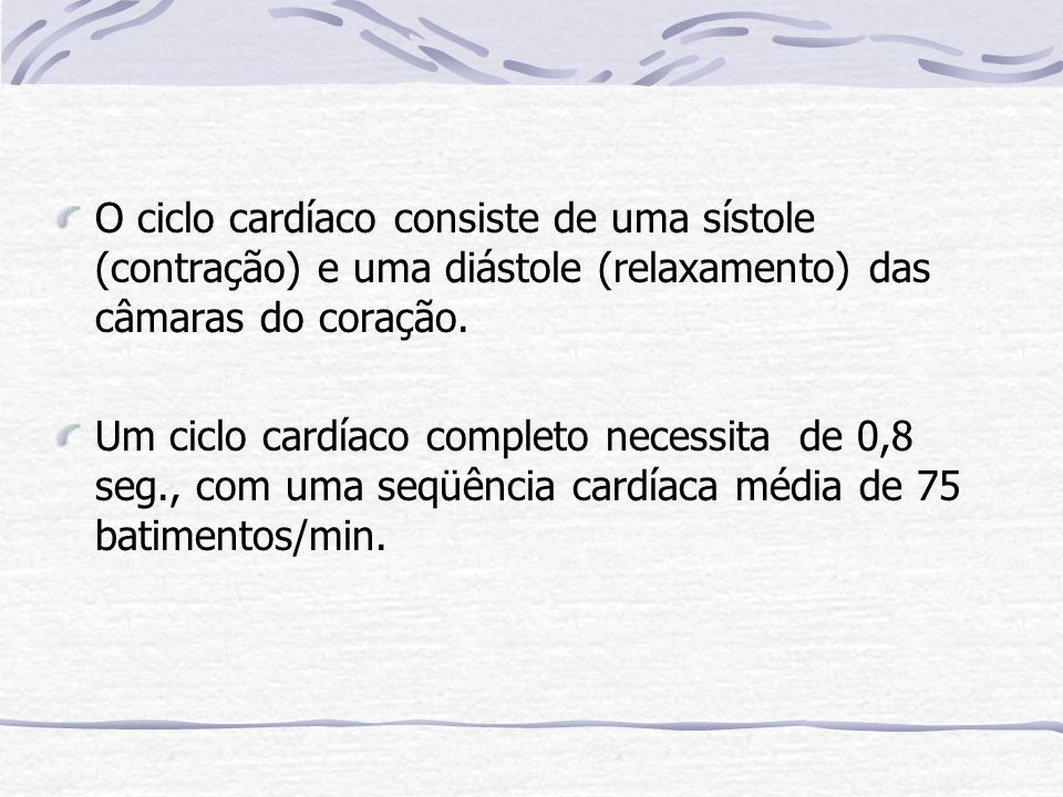O ciclo cardíaco consiste de uma sístole (contração) e uma diástole (relaxamento) das câmaras do coração.
