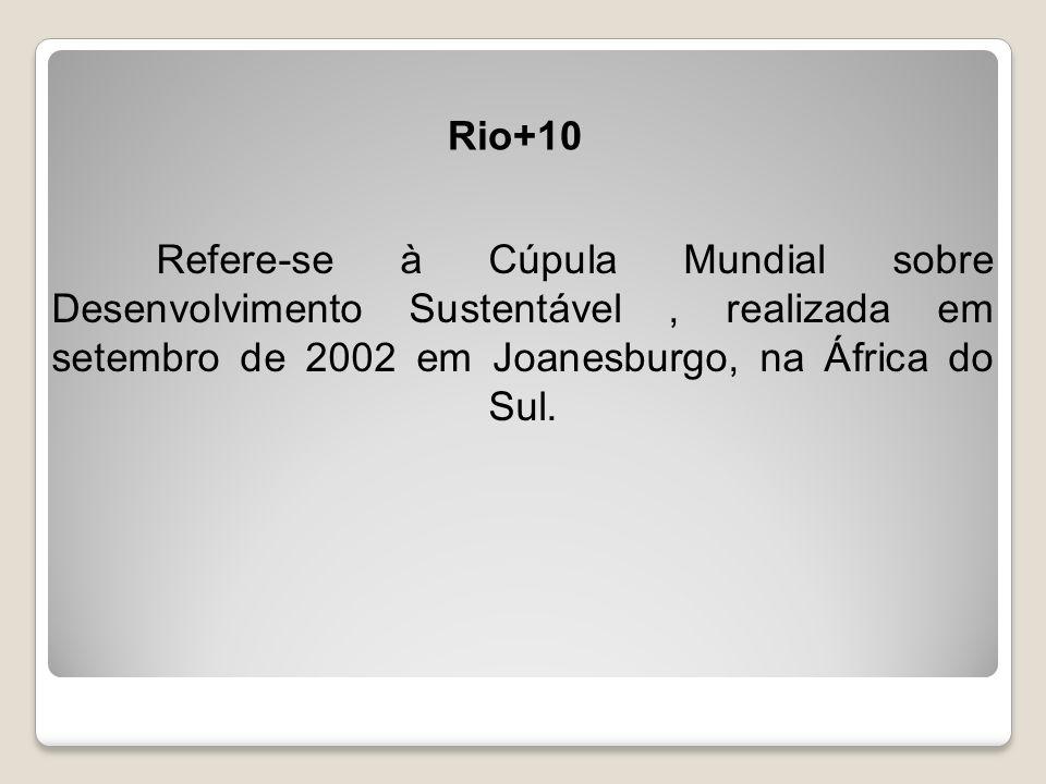 Rio+10 Refere-se à Cúpula Mundial sobre Desenvolvimento Sustentável , realizada em setembro de 2002 em Joanesburgo, na África do Sul.