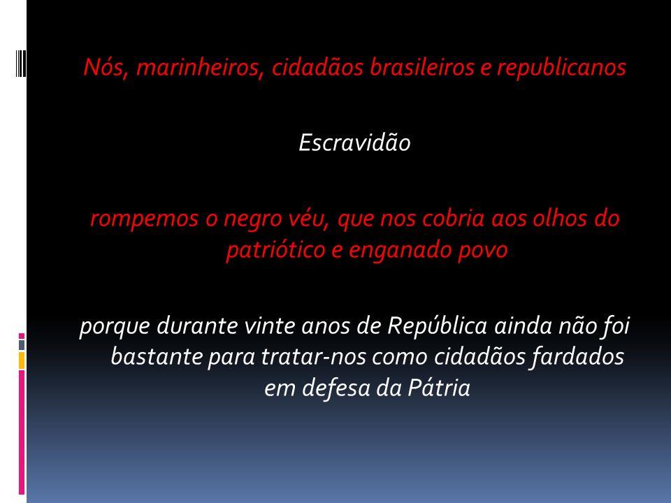 Nós, marinheiros, cidadãos brasileiros e republicanos Escravidão rompemos o negro véu, que nos cobria aos olhos do patriótico e enganado povo porque durante vinte anos de República ainda não foi bastante para tratar-nos como cidadãos fardados em defesa da Pátria