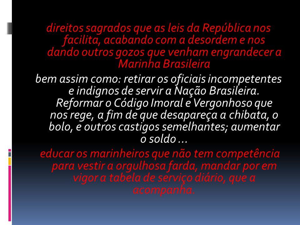 direitos sagrados que as leis da República nos facilita, acabando com a desordem e nos dando outros gozos que venham engrandecer a Marinha Brasileira bem assim como: retirar os oficiais incompetentes e indignos de servir a Nação Brasileira.