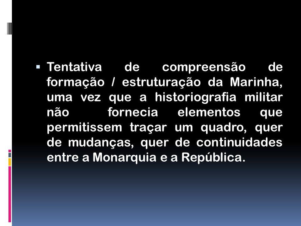 Tentativa de compreensão de formação / estruturação da Marinha, uma vez que a historiografia militar não fornecia elementos que permitissem traçar um quadro, quer de mudanças, quer de continuidades entre a Monarquia e a República.